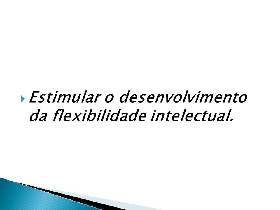 Estimular o desenvolvimento da flexibilidade intelectual.