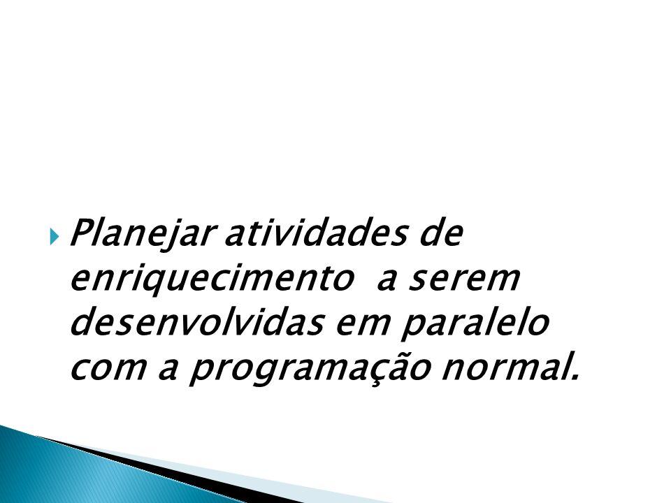 Planejar atividades de enriquecimento a serem desenvolvidas em paralelo com a programação normal.