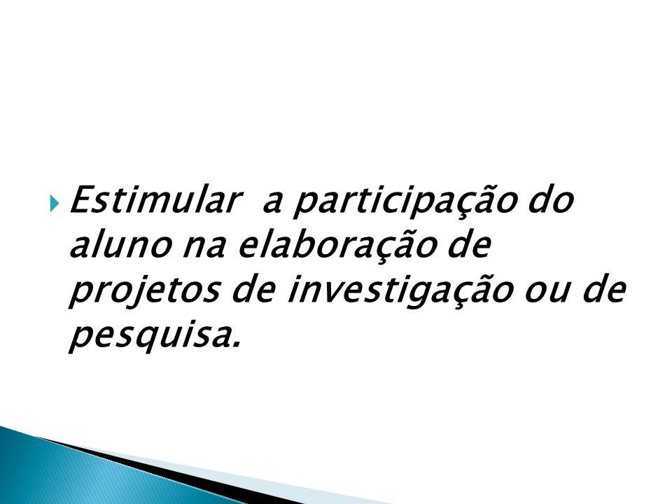 Estimular a participação do aluno na elaboração de projetos de investigação ou de pesquisa.