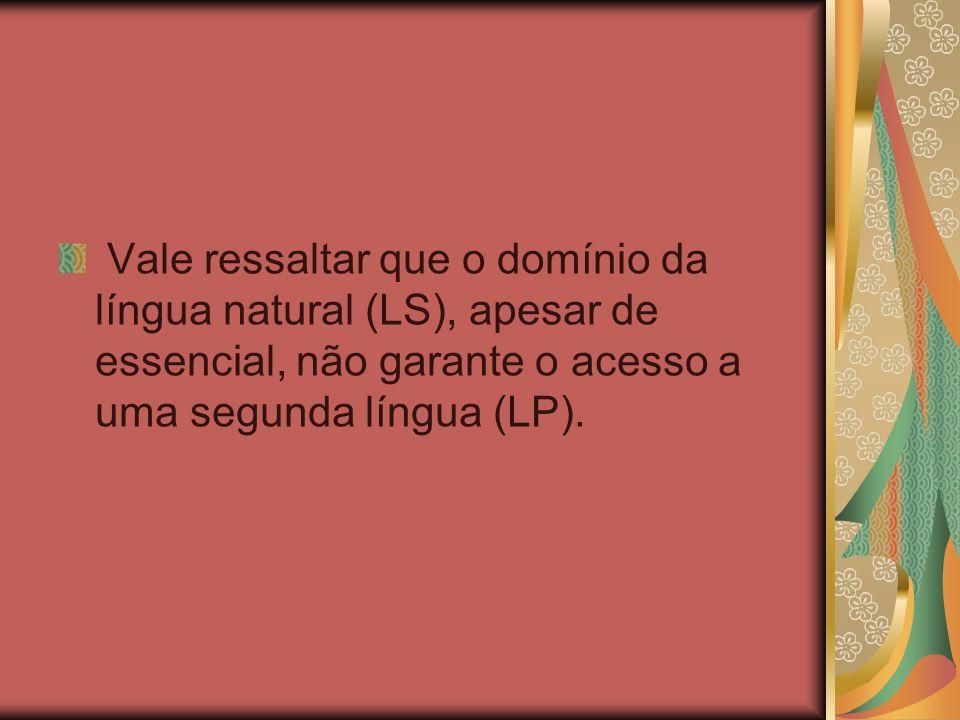 Vale ressaltar que o domínio da língua natural (LS), apesar de essencial, não garante o acesso a uma segunda língua (LP).