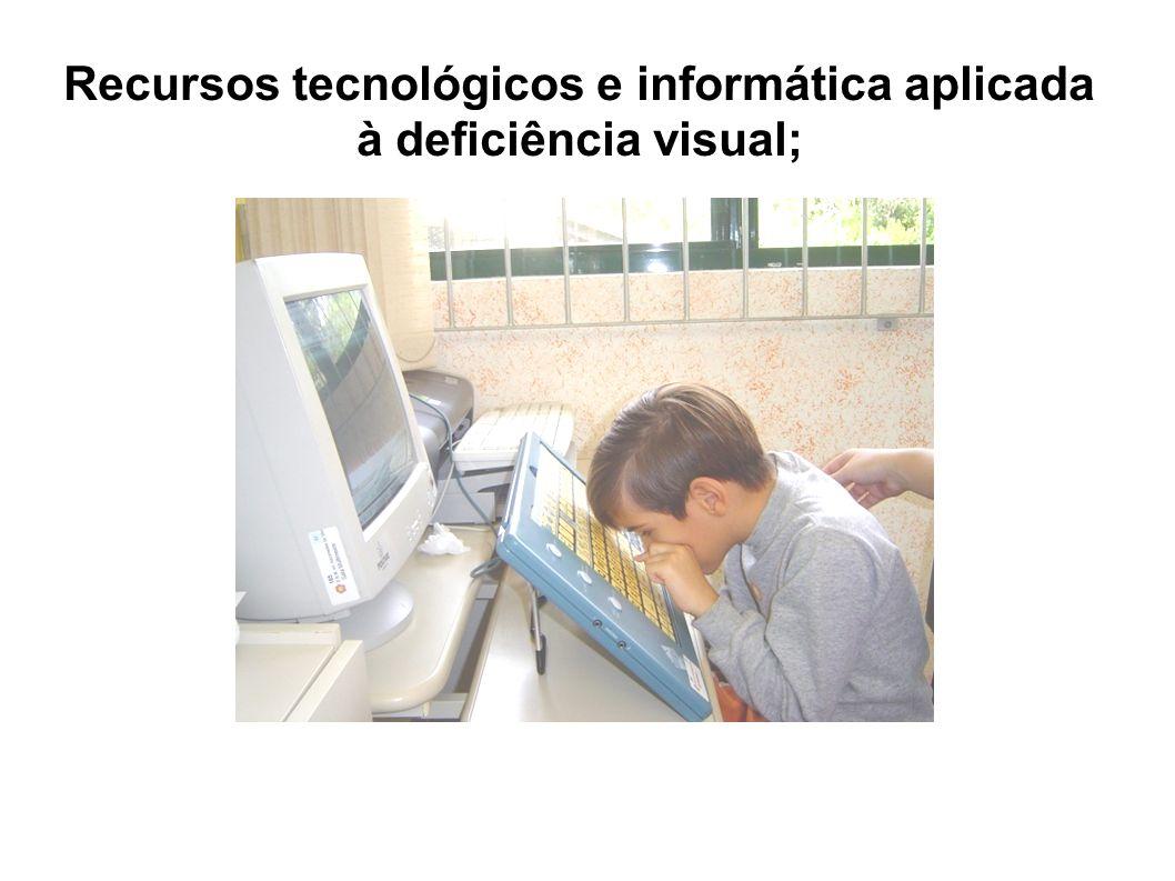 Recursos tecnológicos e informática aplicada à deficiência visual;