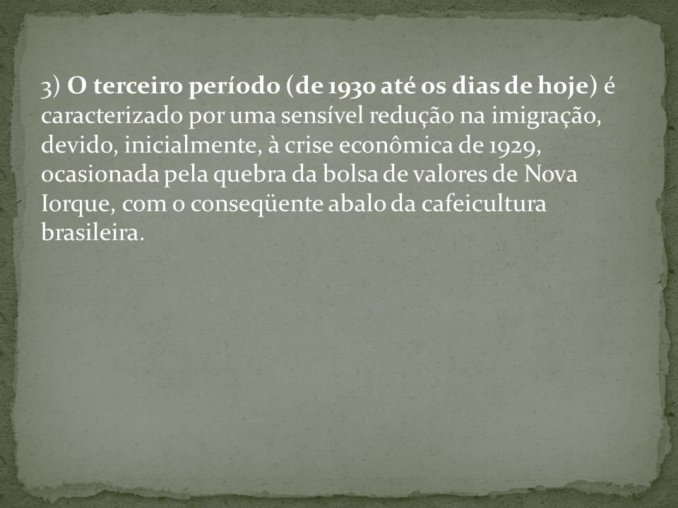 3) O terceiro período (de 1930 até os dias de hoje) é caracterizado por uma sensível redução na imigração, devido, inicialmente, à crise econômica de 1929, ocasionada pela quebra da bolsa de valores de Nova Iorque, com o conseqüente abalo da cafeicultura brasileira.