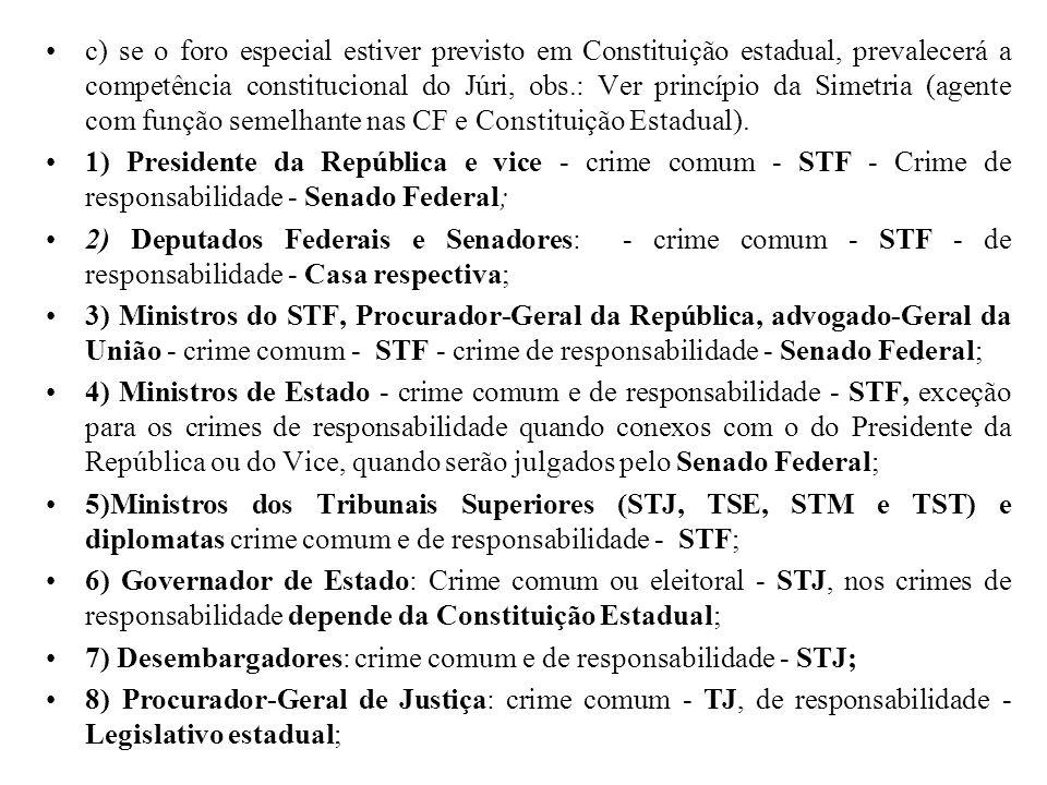c) se o foro especial estiver previsto em Constituição estadual, prevalecerá a competência constitucional do Júri, obs.: Ver princípio da Simetria (agente com função semelhante nas CF e Constituição Estadual).