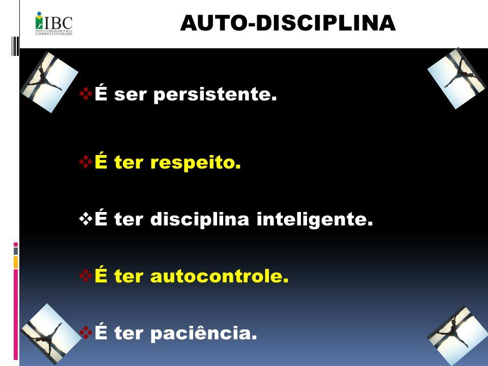 AUTO-DISCIPLINA É ser persistente. É ter respeito.