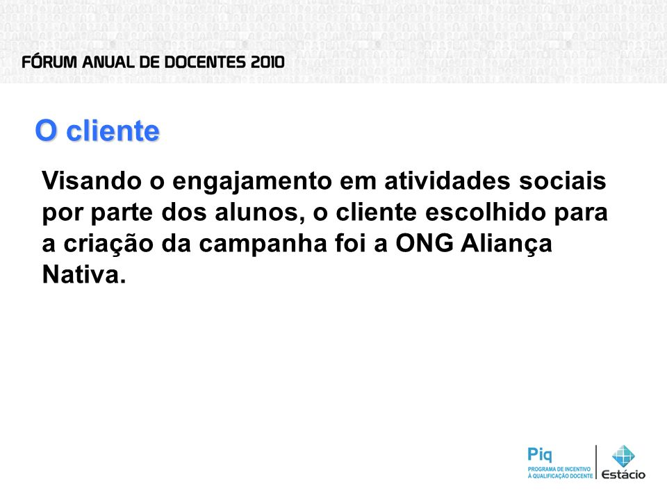 O clienteVisando o engajamento em atividades sociais por parte dos alunos, o cliente escolhido para a criação da campanha foi a ONG Aliança Nativa.