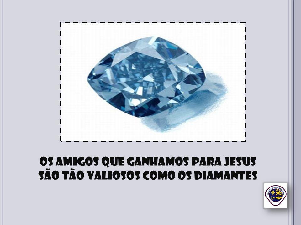 Os amigos que ganhamos para Jesus São tão valiosos como os diamantes