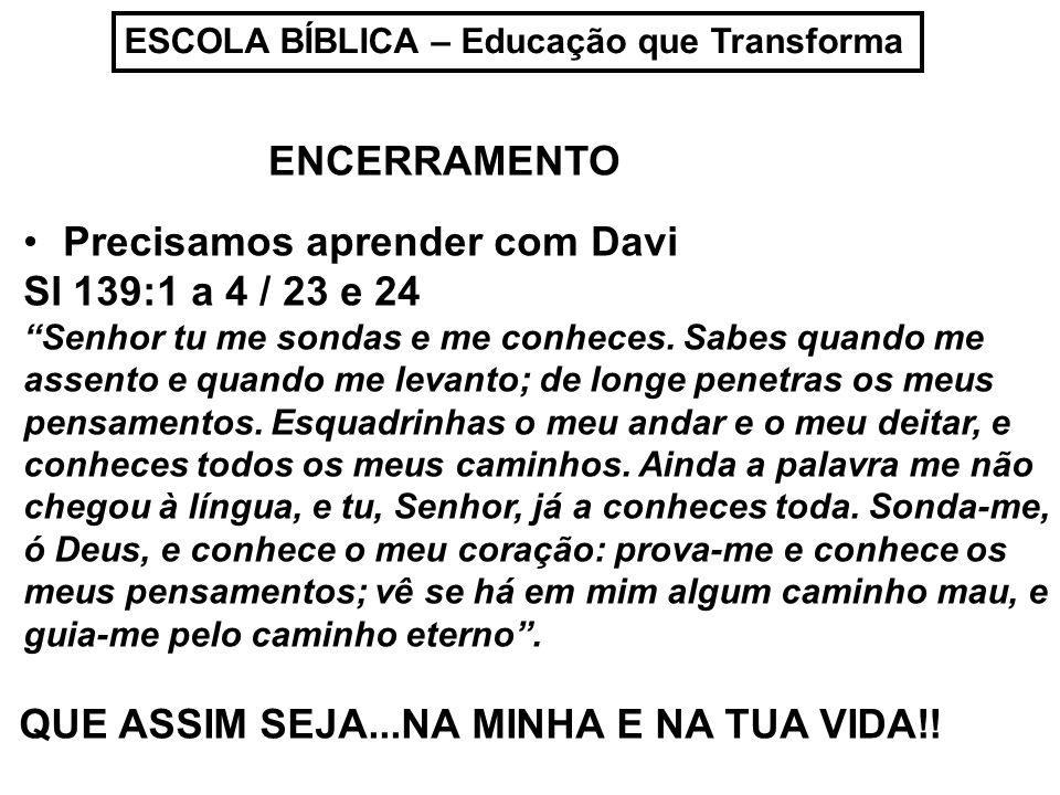 Precisamos aprender com Davi Sl 139:1 a 4 / 23 e 24