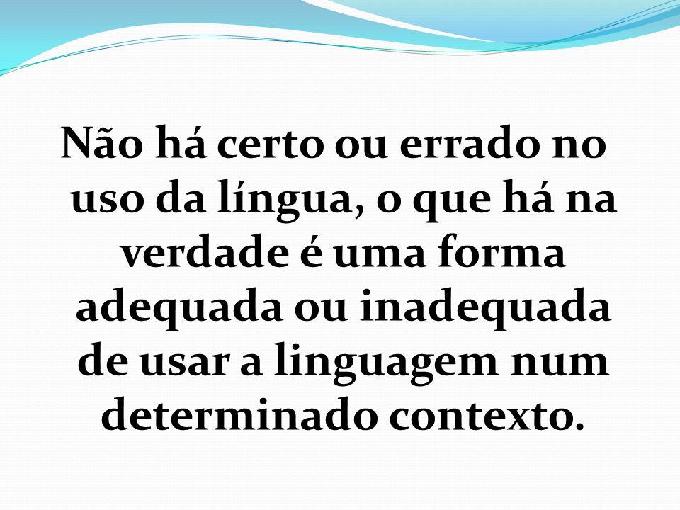 Não há certo ou errado no uso da língua, o que há na verdade é uma forma adequada ou inadequada de usar a linguagem num determinado contexto.
