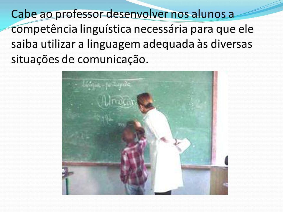 Cabe ao professor desenvolver nos alunos a competência linguística necessária para que ele saiba utilizar a linguagem adequada às diversas situações de comunicação.