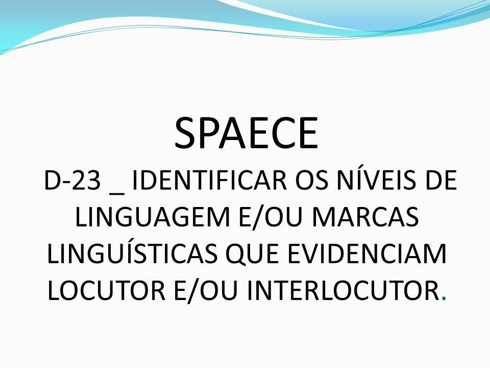 SPAECE D-23 _ IDENTIFICAR OS NÍVEIS DE LINGUAGEM E/OU MARCAS LINGUÍSTICAS QUE EVIDENCIAM LOCUTOR E/OU INTERLOCUTOR.
