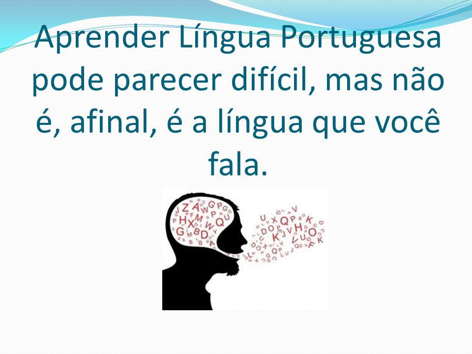 Aprender Língua Portuguesa pode parecer difícil, mas não é, afinal, é a língua que você fala.