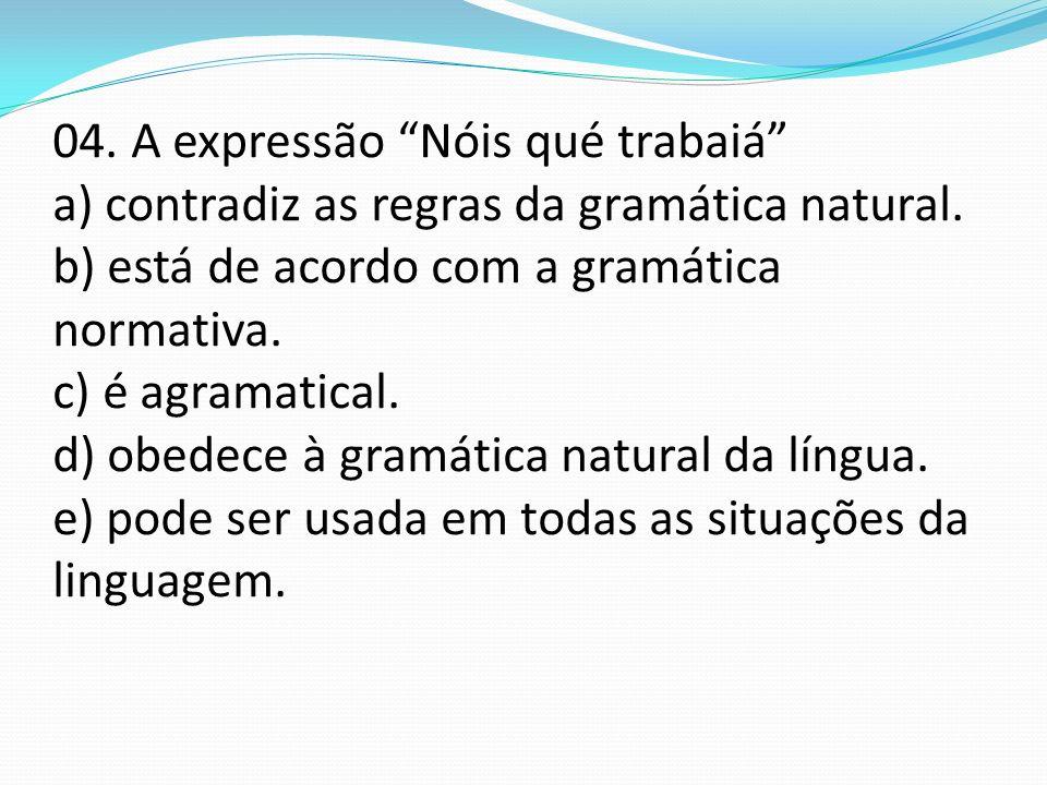 04. A expressão Nóis qué trabaiá a) contradiz as regras da gramática natural.