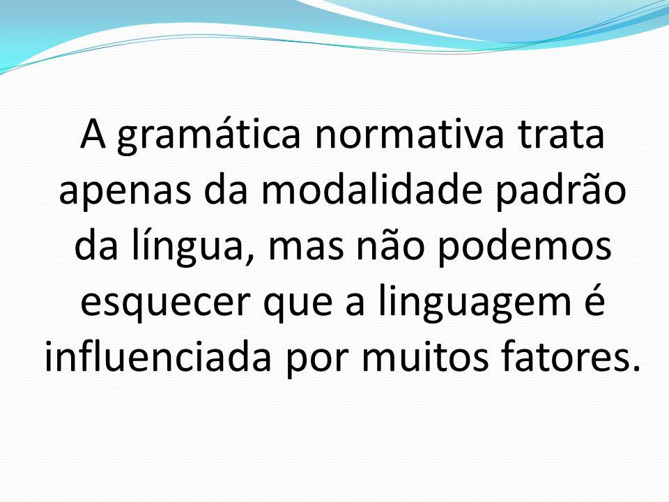 A gramática normativa trata apenas da modalidade padrão da língua, mas não podemos esquecer que a linguagem é influenciada por muitos fatores.