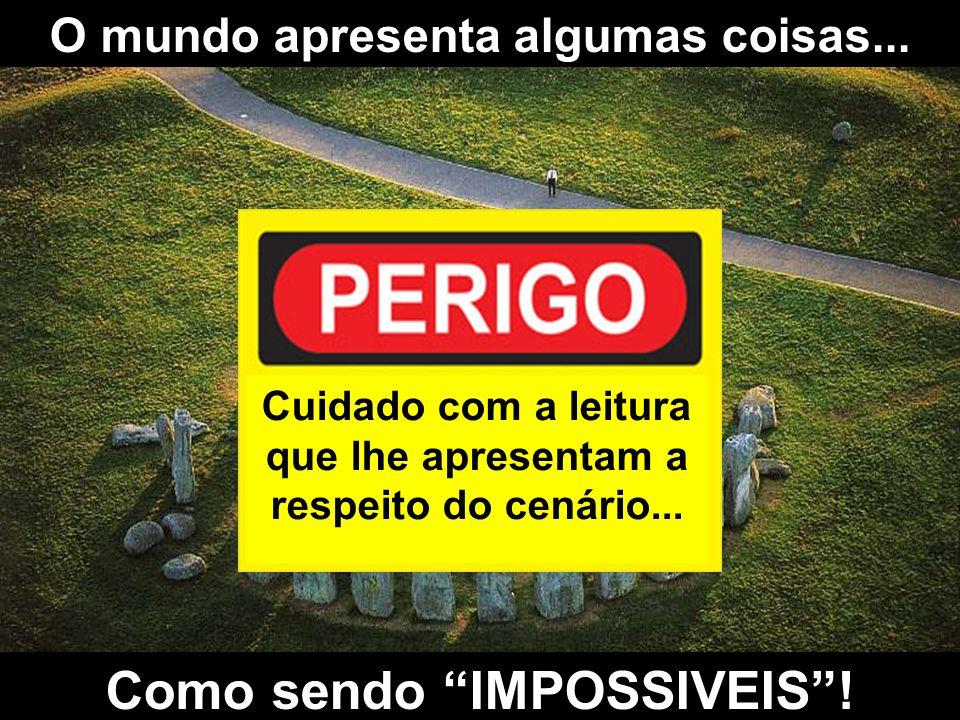 Como sendo IMPOSSIVEIS !
