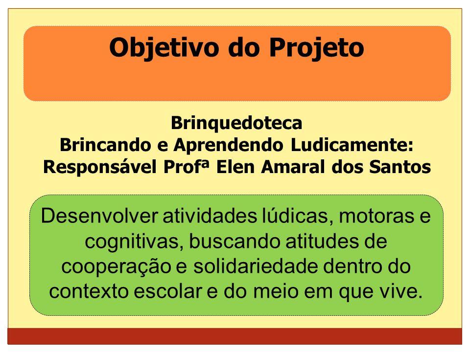 Objetivo do Projeto Brinquedoteca. Brincando e Aprendendo Ludicamente: Responsável Profª Elen Amaral dos Santos.