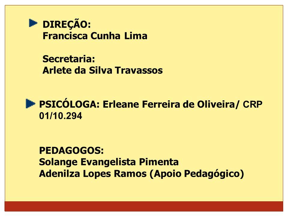 DIREÇÃO:Francisca Cunha Lima. Secretaria: Arlete da Silva Travassos. PSICÓLOGA: Erleane Ferreira de Oliveira/ CRP 01/10.294.