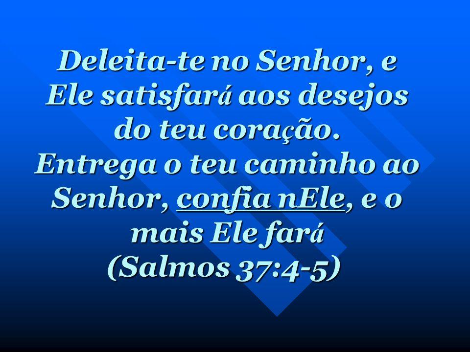Deleita-te no Senhor, e Ele satisfará aos desejos do teu coração
