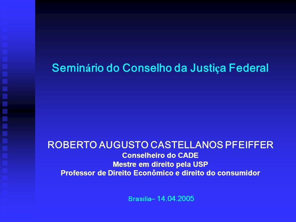 Seminário do Conselho da Justiça Federal ROBERTO AUGUSTO CASTELLANOS PFEIFFER Conselheiro do CADE Mestre em direito pela USP Professor de Direito Econômico e direito do consumidor Brasília– 14.04.2005