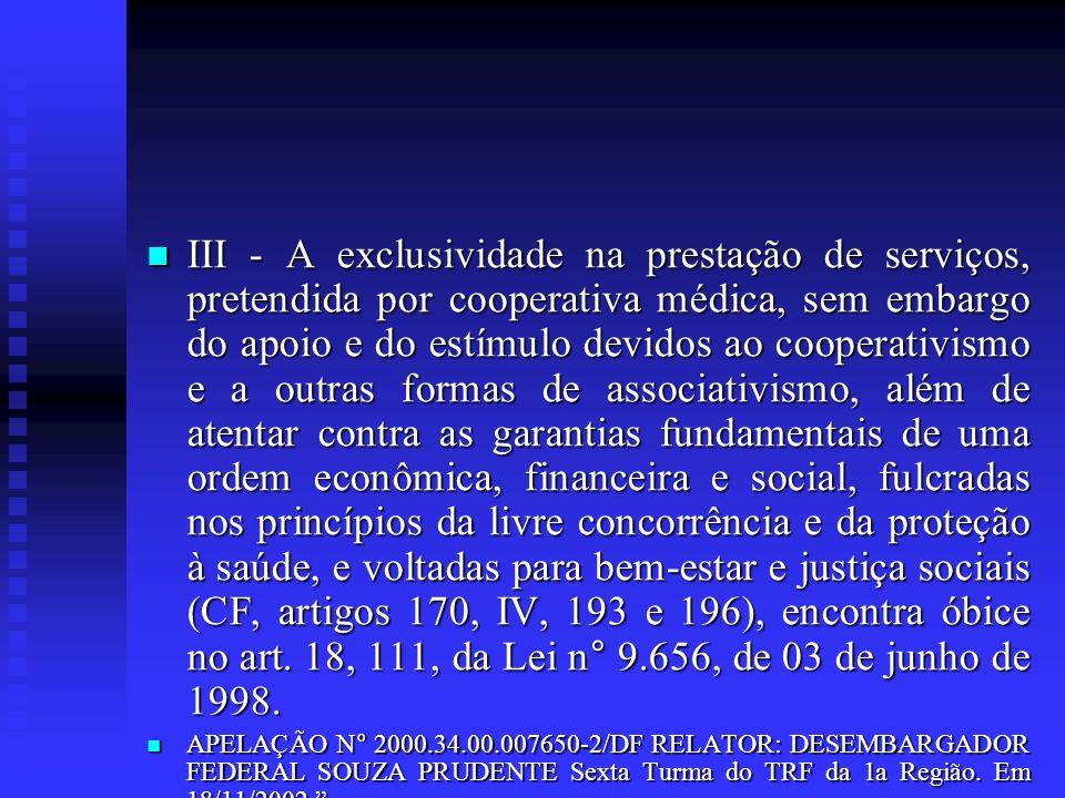 III - A exclusividade na prestação de serviços, pretendida por cooperativa médica, sem embargo do apoio e do estímulo devidos ao cooperativismo e a outras formas de associativismo, além de atentar contra as garantias fundamentais de uma ordem econômica, financeira e social, fulcradas nos princípios da livre concorrência e da proteção à saúde, e voltadas para bem-estar e justiça sociais (CF, artigos 170, IV, 193 e 196), encontra óbice no art. 18, 111, da Lei n° 9.656, de 03 de junho de 1998.