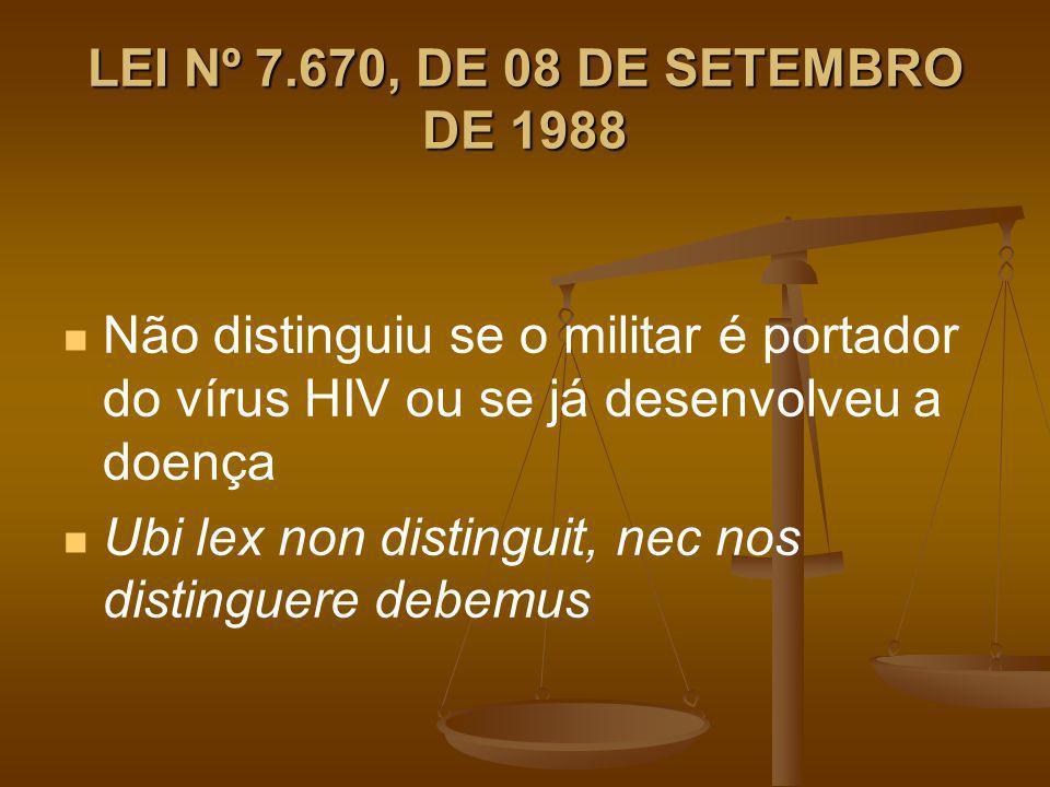 LEI Nº 7.670, DE 08 DE SETEMBRO DE 1988 Não distinguiu se o militar é portador do vírus HIV ou se já desenvolveu a doença.
