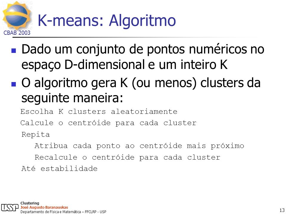 K-means: Algoritmo Dado um conjunto de pontos numéricos no espaço D-dimensional e um inteiro K.
