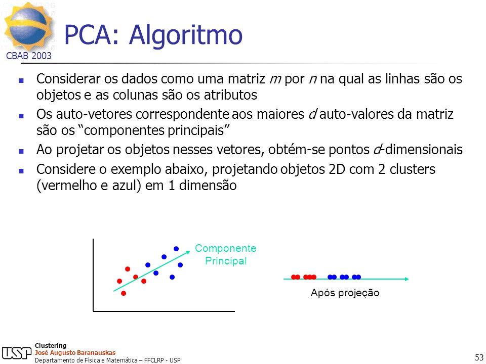 PCA: Algoritmo Considerar os dados como uma matriz m por n na qual as linhas são os objetos e as colunas são os atributos.
