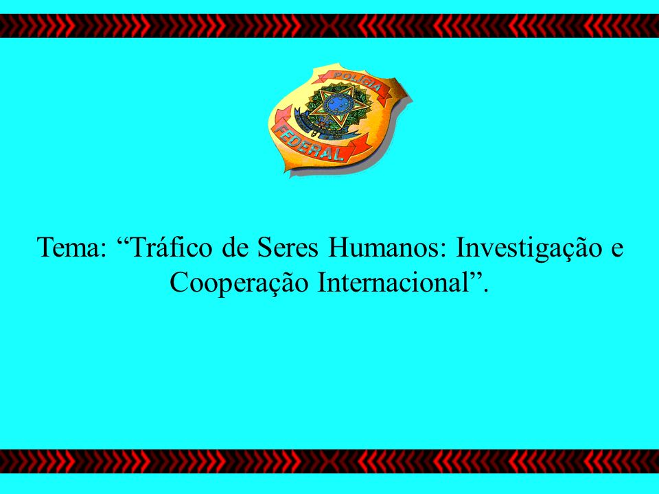 Tema: Tráfico de Seres Humanos: Investigação e Cooperação Internacional .