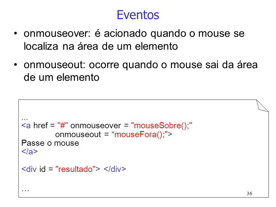 Eventosonmouseover: é acionado quando o mouse se localiza na área de um elemento. onmouseout: ocorre quando o mouse sai da área de um elemento.