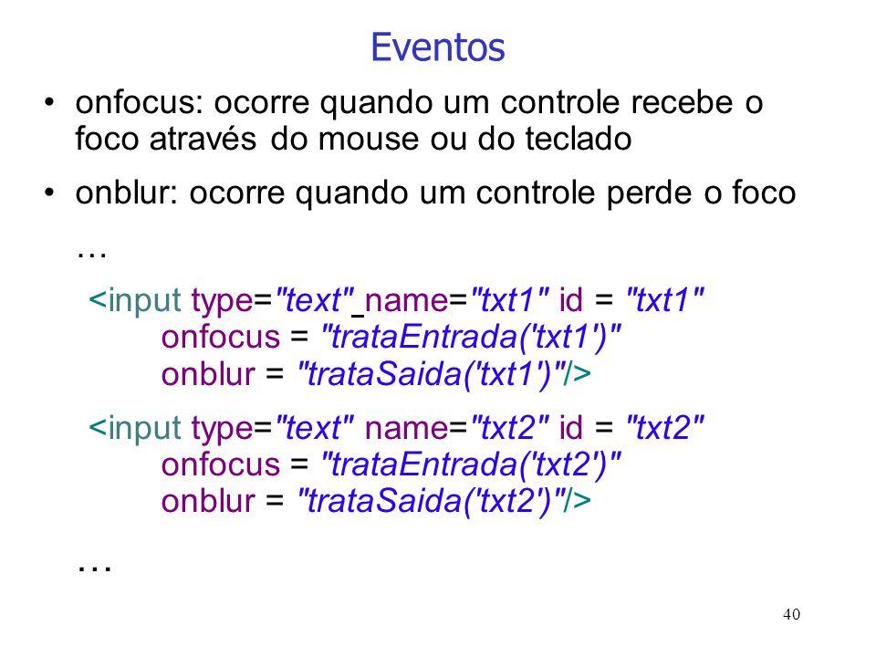 Eventos onfocus: ocorre quando um controle recebe o foco através do mouse ou do teclado. onblur: ocorre quando um controle perde o foco.