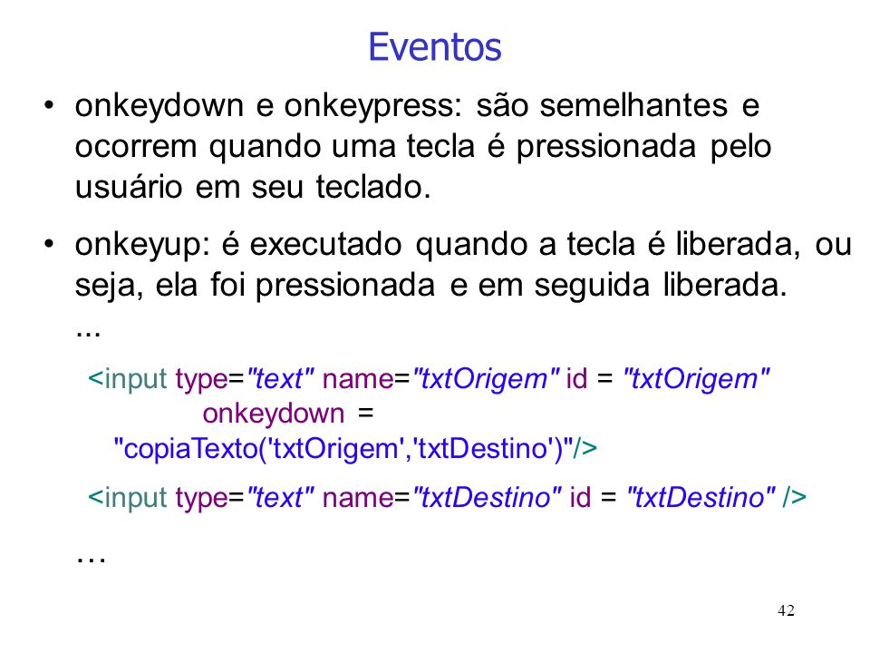 Eventosonkeydown e onkeypress: são semelhantes e ocorrem quando uma tecla é pressionada pelo usuário em seu teclado.