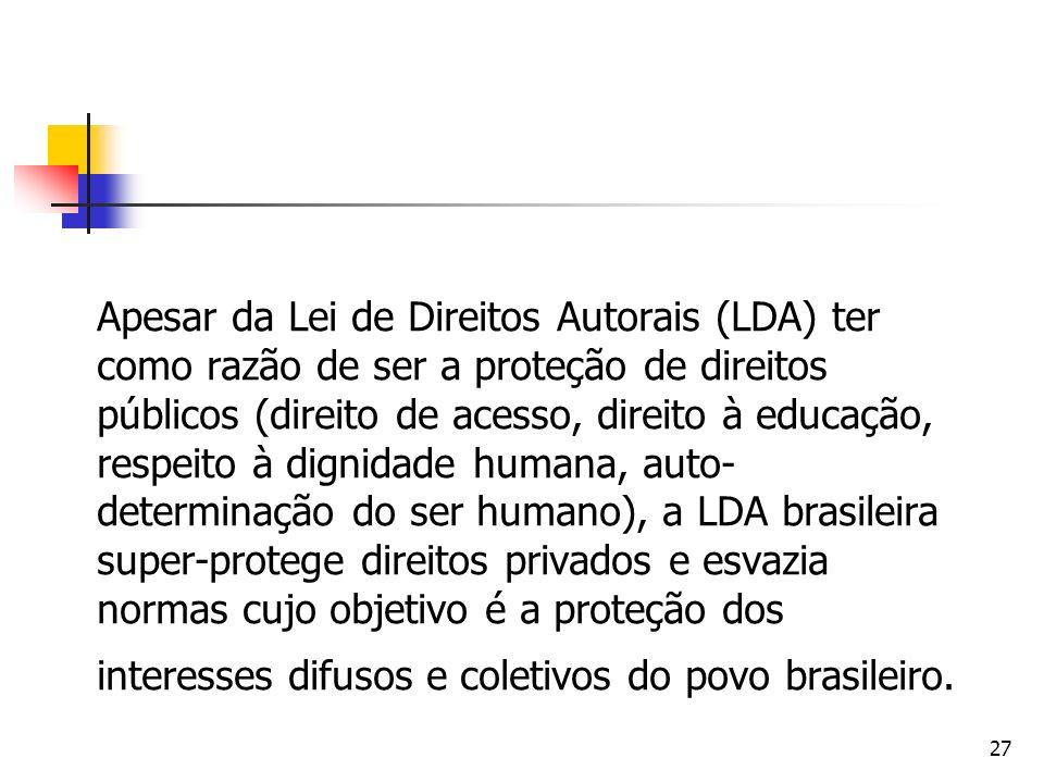 Apesar da Lei de Direitos Autorais (LDA) ter como razão de ser a proteção de direitos públicos (direito de acesso, direito à educação, respeito à dignidade humana, auto-determinação do ser humano), a LDA brasileira super-protege direitos privados e esvazia normas cujo objetivo é a proteção dos interesses difusos e coletivos do povo brasileiro.