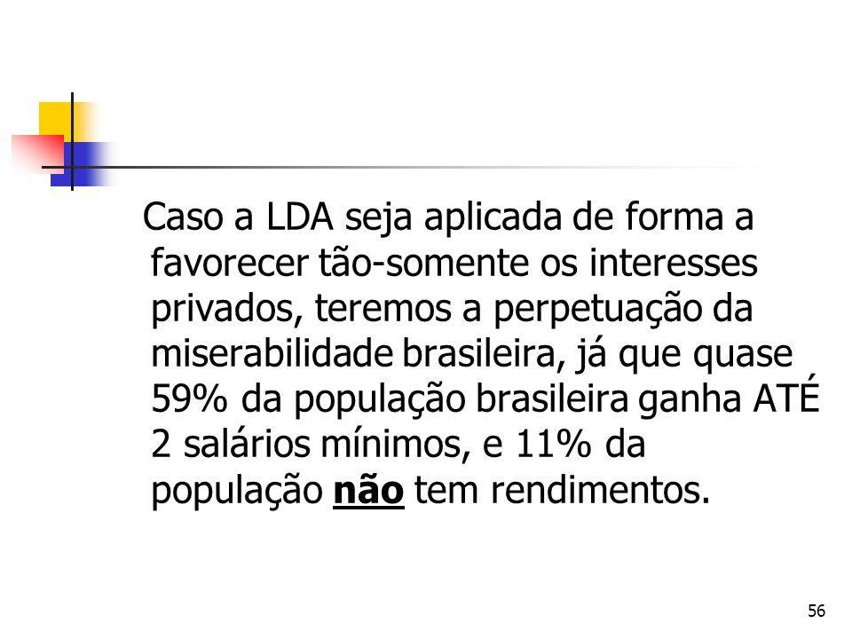 Caso a LDA seja aplicada de forma a favorecer tão-somente os interesses privados, teremos a perpetuação da miserabilidade brasileira, já que quase 59% da população brasileira ganha ATÉ 2 salários mínimos, e 11% da população não tem rendimentos.