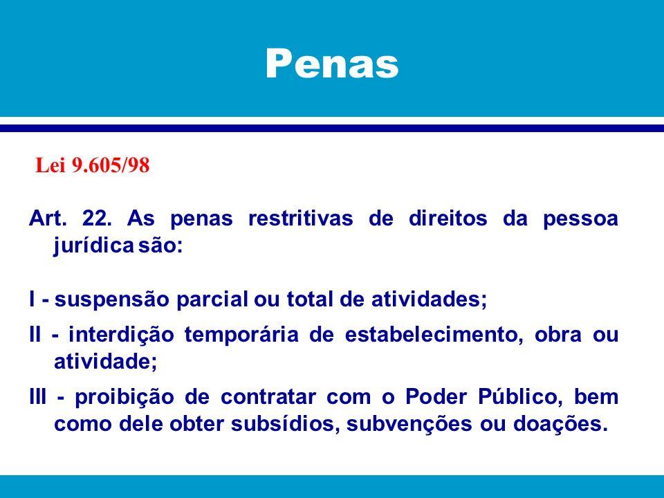 Penas Lei 9.605/98. Art. 22. As penas restritivas de direitos da pessoa jurídica são: I - suspensão parcial ou total de atividades;