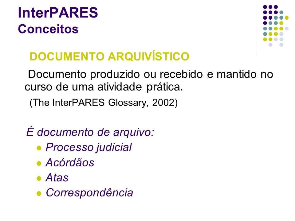 InterPARES ConceitosDOCUMENTO ARQUIVÍSTICO. Documento produzido ou recebido e mantido no curso de uma atividade prática.