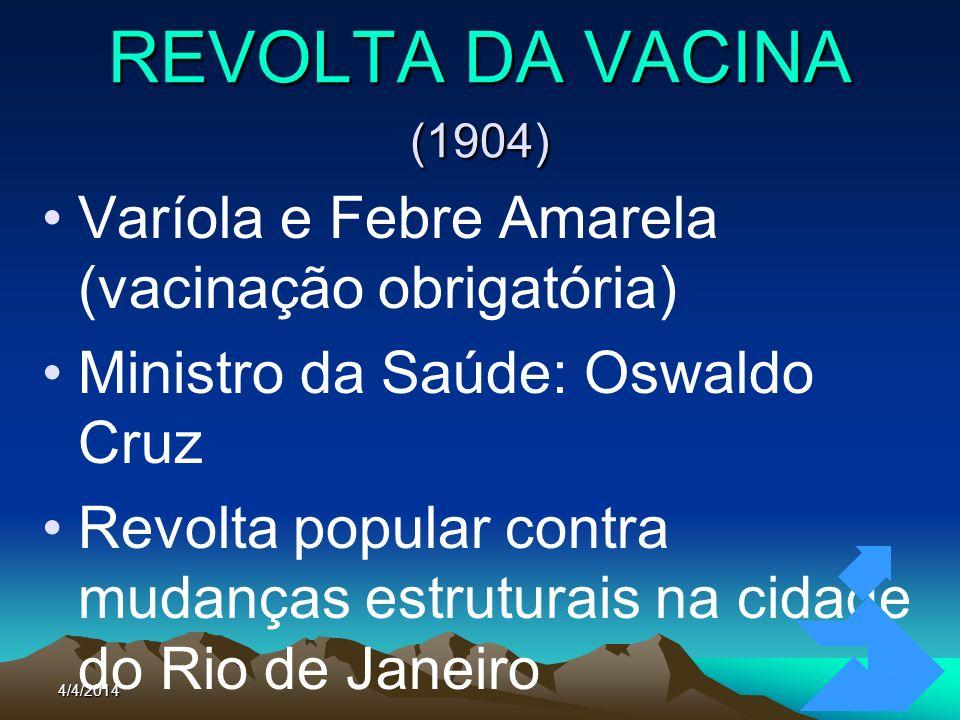 REVOLTA DA VACINA (1904) Varíola e Febre Amarela (vacinação obrigatória) Ministro da Saúde: Oswaldo Cruz.