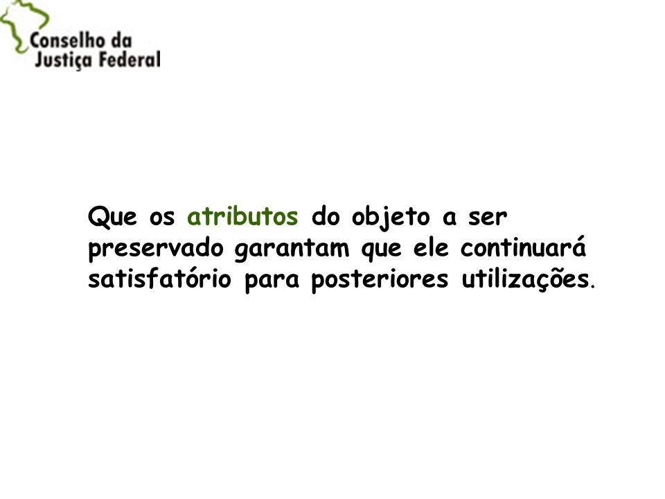 Que os atributos do objeto a ser preservado garantam que ele continuará satisfatório para posteriores utilizações.