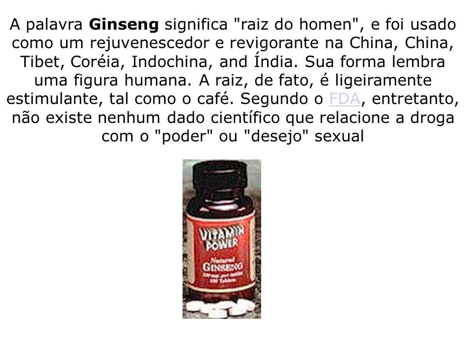 A palavra Ginseng significa raiz do homen , e foi usado como um rejuvenescedor e revigorante na China, China, Tibet, Coréia, Indochina, and Índia. Sua forma lembra uma figura humana. A raiz, de fato, é ligeiramente estimulante, tal como o café. Segundo o FDA, entretanto, não existe nenhum dado científico que relacione a droga com o poder ou desejo sexual