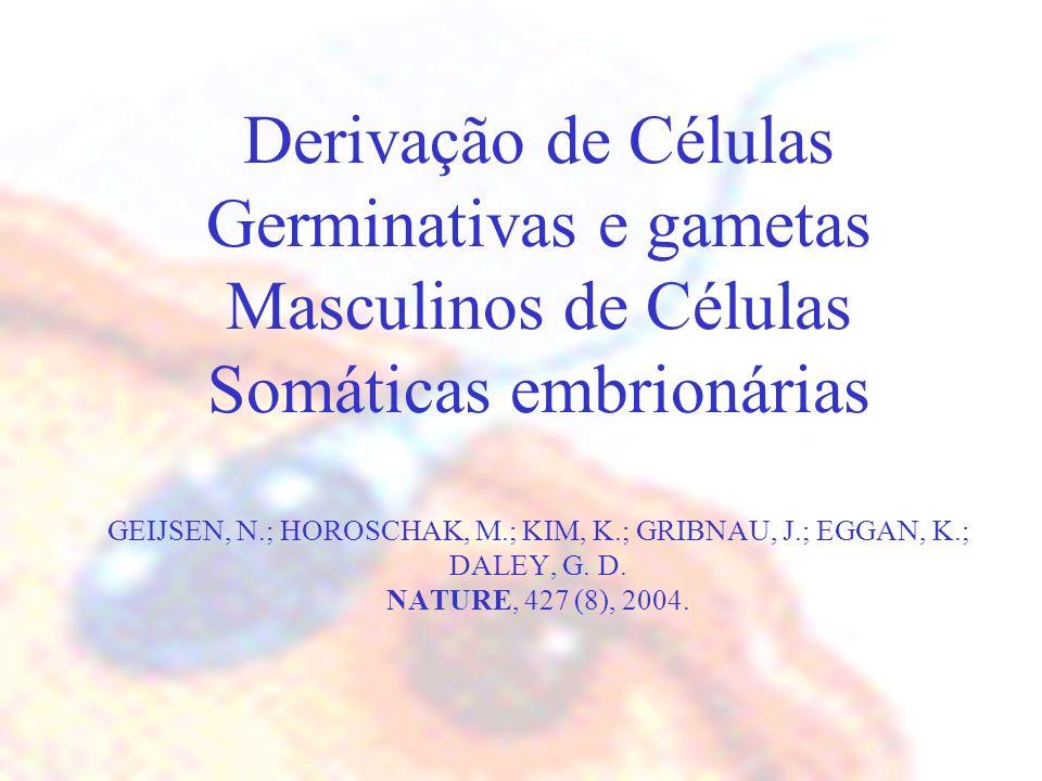 Derivação de Células Germinativas e gametas Masculinos de Células Somáticas embrionárias GEIJSEN, N.; HOROSCHAK, M.; KIM, K.; GRIBNAU, J.; EGGAN, K.; DALEY, G.