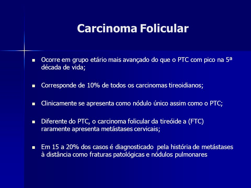 Carcinoma FolicularOcorre em grupo etário mais avançado do que o PTC com pico na 5ª década de vida;