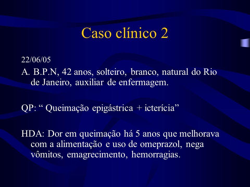 Caso clínico 2 22/06/05. A. B.P.N, 42 anos, solteiro, branco, natural do Rio de Janeiro, auxiliar de enfermagem.