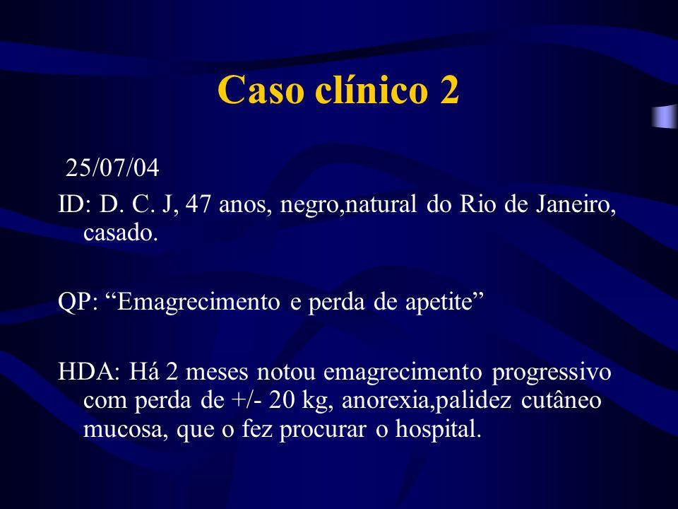 Caso clínico 2 25/07/04. ID: D. C. J, 47 anos, negro,natural do Rio de Janeiro, casado. QP: Emagrecimento e perda de apetite