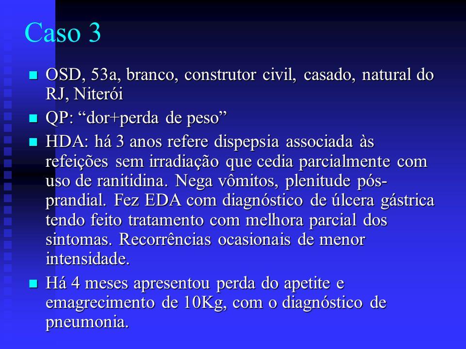 Caso 3 OSD, 53a, branco, construtor civil, casado, natural do RJ, Niterói. QP: dor+perda de peso