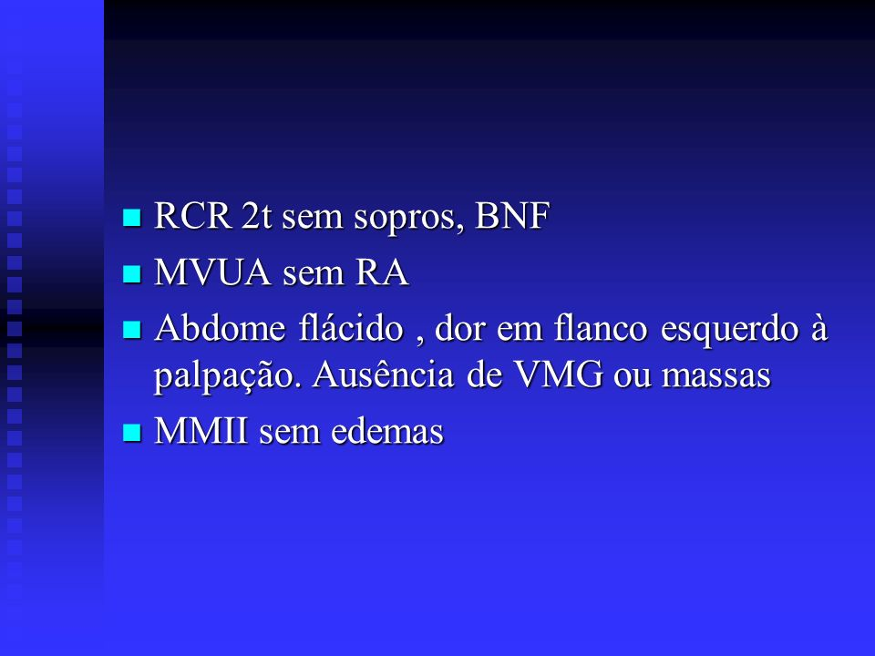 RCR 2t sem sopros, BNF MVUA sem RA. Abdome flácido , dor em flanco esquerdo à palpação. Ausência de VMG ou massas.