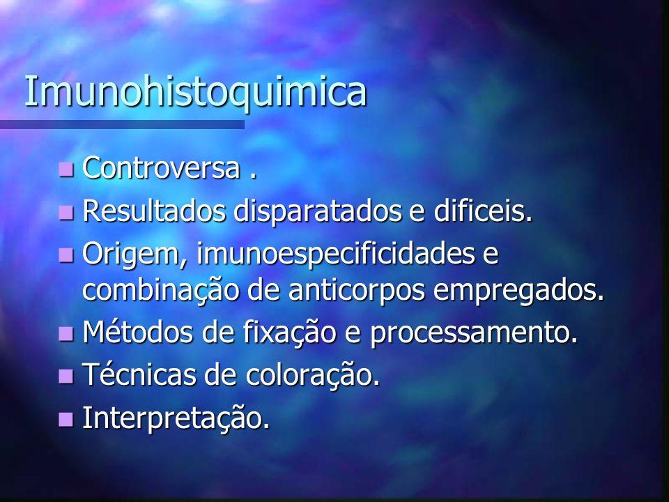 Imunohistoquimica Controversa . Resultados disparatados e dificeis.