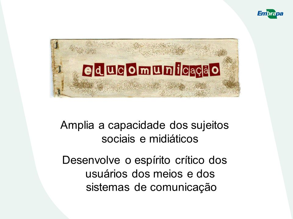 Amplia a capacidade dos sujeitos sociais e midiáticos Desenvolve o espírito crítico dos usuários dos meios e dos sistemas de comunicação