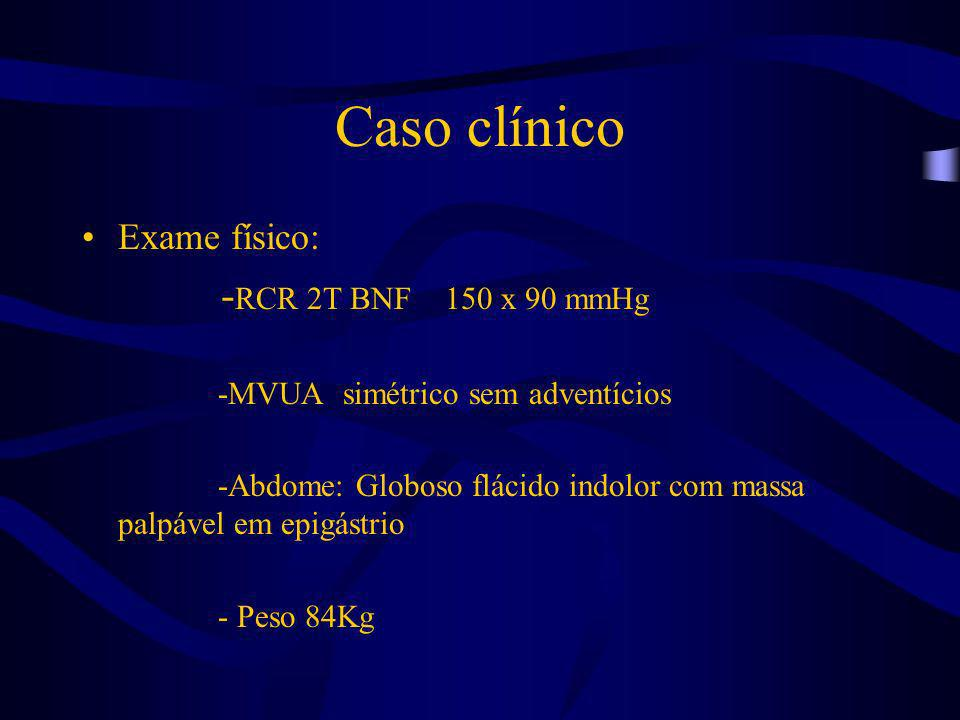 Caso clínico -RCR 2T BNF 150 x 90 mmHg Exame físico: