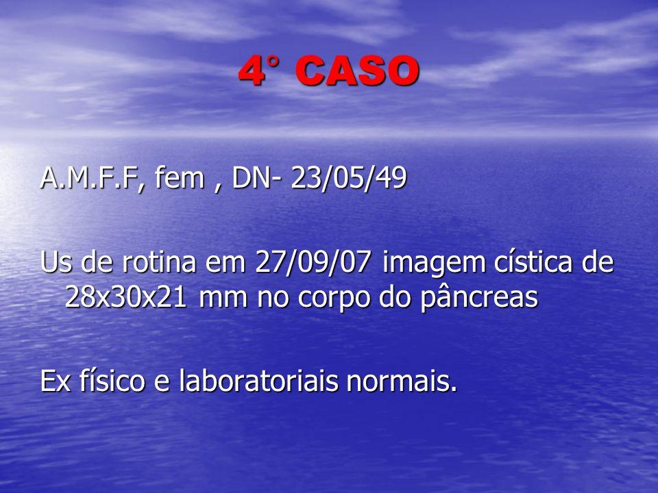 4° CASO A.M.F.F, fem , DN- 23/05/49. Us de rotina em 27/09/07 imagem cística de 28x30x21 mm no corpo do pâncreas.