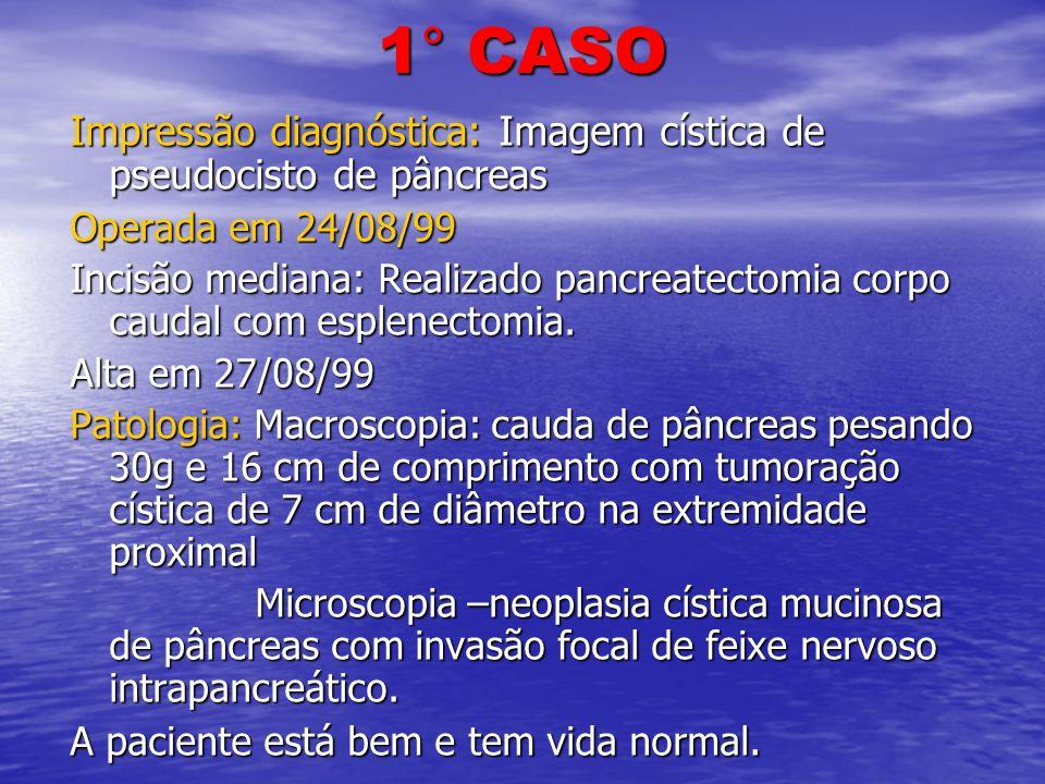1° CASO Impressão diagnóstica: Imagem cística de pseudocisto de pâncreas. Operada em 24/08/99.
