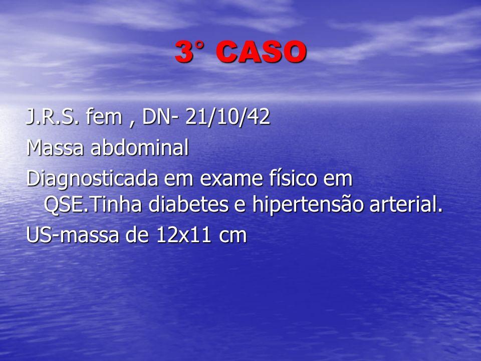 3° CASO J.R.S. fem , DN- 21/10/42 Massa abdominal