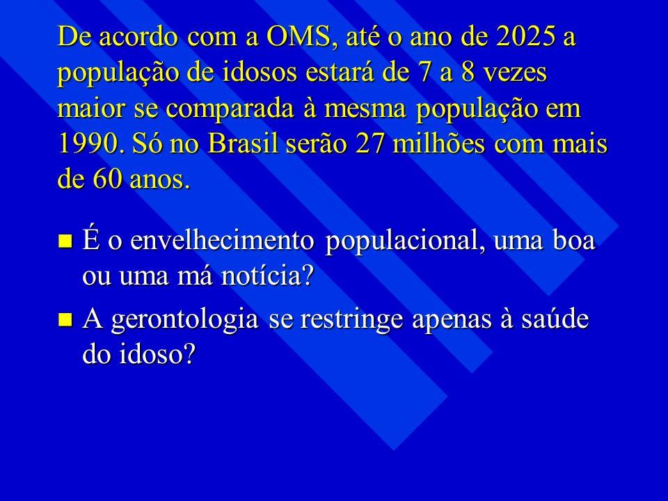 De acordo com a OMS, até o ano de 2025 a população de idosos estará de 7 a 8 vezes maior se comparada à mesma população em 1990. Só no Brasil serão 27 milhões com mais de 60 anos.